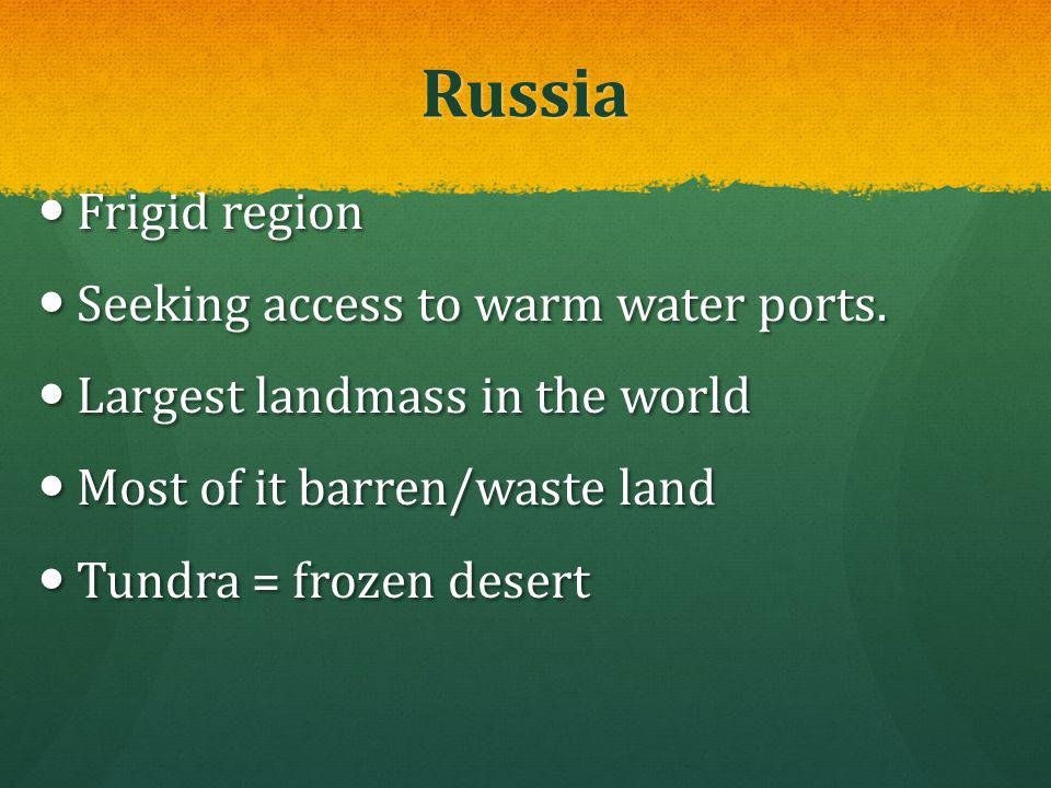 Russia Frigid region Frigid region Seeking access to warm water ports. Seeking access to warm water ports. Largest landmass in the world Largest landm