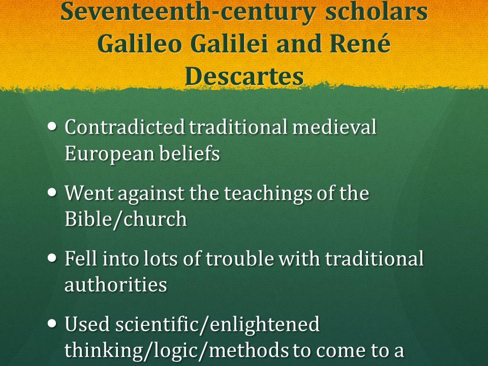 Seventeenth-century scholars Galileo Galilei and René Descartes Contradicted traditional medieval European beliefs Contradicted traditional medieval E