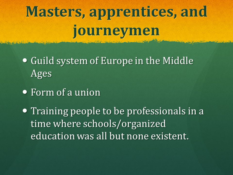 Masters, apprentices, and journeymen Guild system of Europe in the Middle Ages Guild system of Europe in the Middle Ages Form of a union Form of a uni