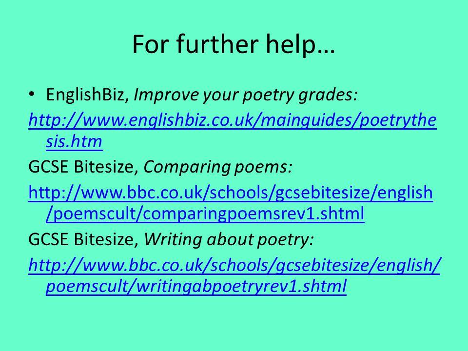 For further help… EnglishBiz, Improve your poetry grades: http://www.englishbiz.co.uk/mainguides/poetrythe sis.htm GCSE Bitesize, Comparing poems: htt