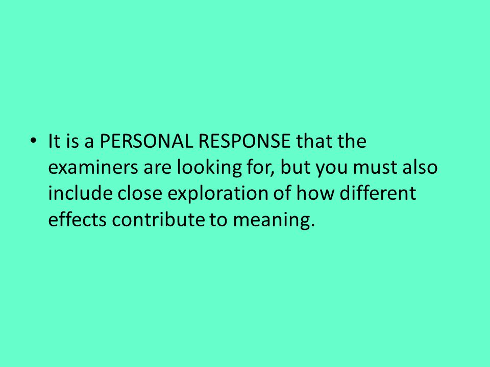 It is a PERSONAL RESPONSE that the examiners are looking for, but you must also include close exploration of how different effects contribute to meani