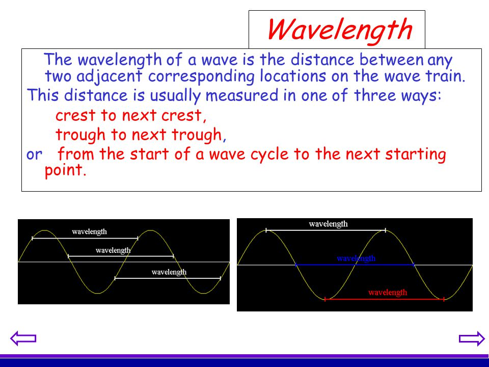 Wavelength The wavelength of a wave is the distance between any two adjacent corresponding locations on the wave train. This distance is usually measu