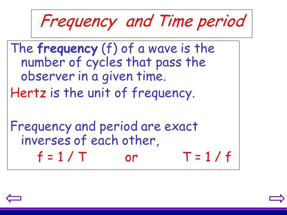 Frequency and Time period The frequency (f) of a wave is the number of cycles that pass the observer in a given time. Hertz is the unit of frequency.