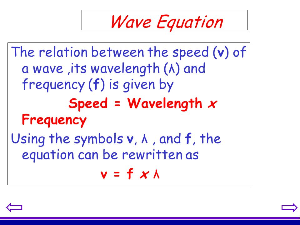 Wave Equation The relation between the speed (v) of a wave,its wavelength (λ) and frequency (f) is given by Speed = Wavelength x Frequency Using the s