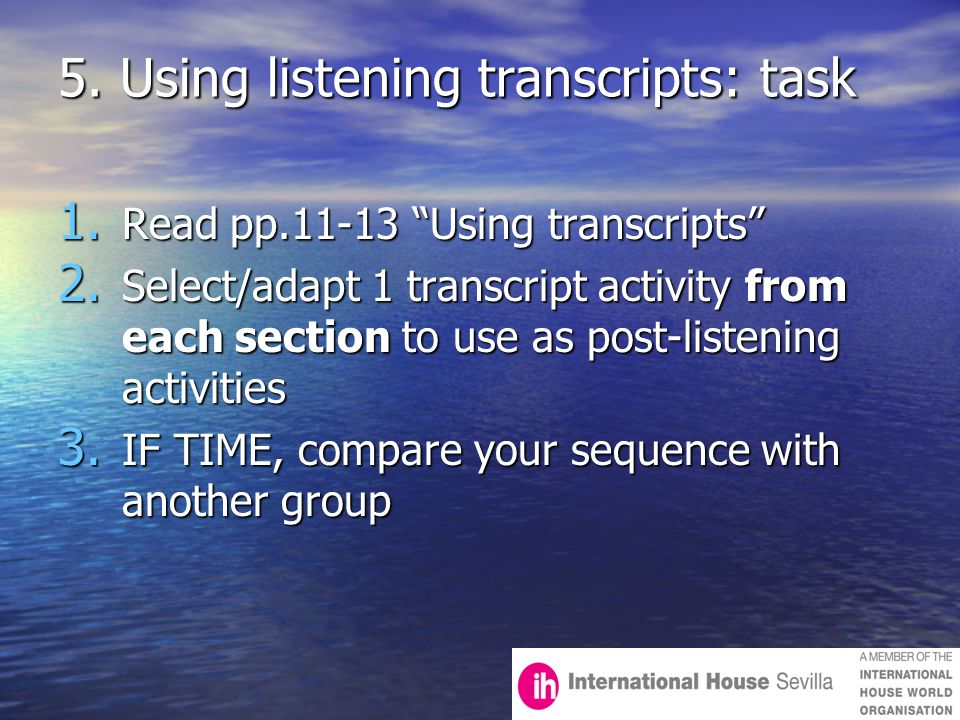 "5. Using listening transcripts: task 1. Read pp.11-13 ""Using transcripts"" 2. Select/adapt 1 transcript activity from each section to use as post-liste"
