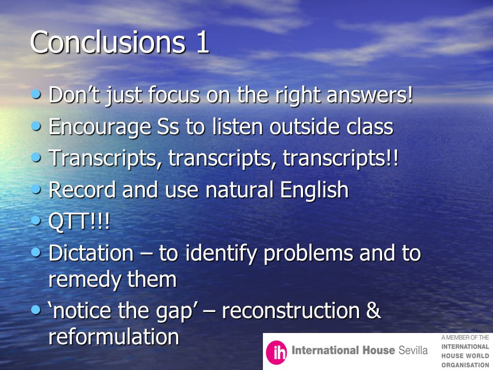 Conclusions 1 Don't just focus on the right answers! Don't just focus on the right answers! Encourage Ss to listen outside class Encourage Ss to liste