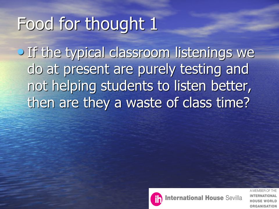Food for thought 1 If the typical classroom listenings we do at present are purely testing and not helping students to listen better, then are they a