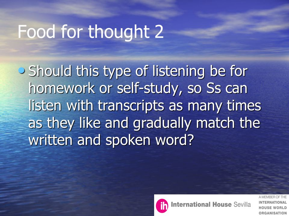 Food for thought 2 Should this type of listening be for homework or self-study, so Ss can listen with transcripts as many times as they like and gradually match the written and spoken word.