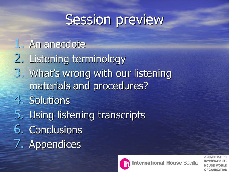 Session preview 1. An anecdote 2. Listening terminology 3. What's wrong with our listening materials and procedures? 4. Solutions 5. Using listening t