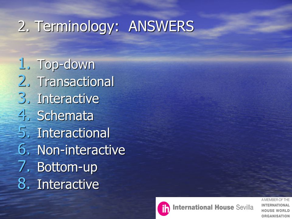 2. Terminology: ANSWERS 1. Top-down 2. Transactional 3. Interactive 4. Schemata 5. Interactional 6. Non-interactive 7. Bottom-up 8. Interactive