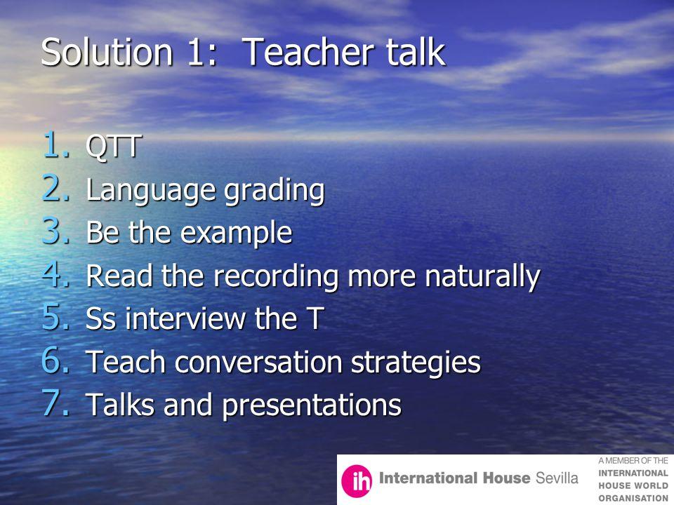 Solution 1: Teacher talk 1.QTT 2. Language grading 3.