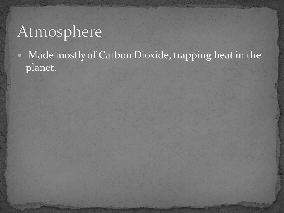 Made mostly of Carbon Dioxide, trapping heat in the planet.