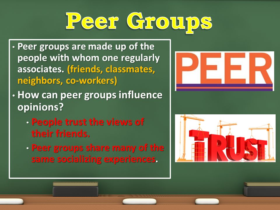 Peer groups are made up of the people with whom one regularly associates. (friends, classmates, neighbors, co-workers) Peer groups are made up of the