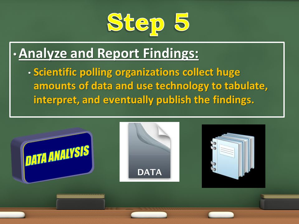 Analyze and Report Findings: Analyze and Report Findings: Scientific polling organizations collect huge amounts of data and use technology to tabulate