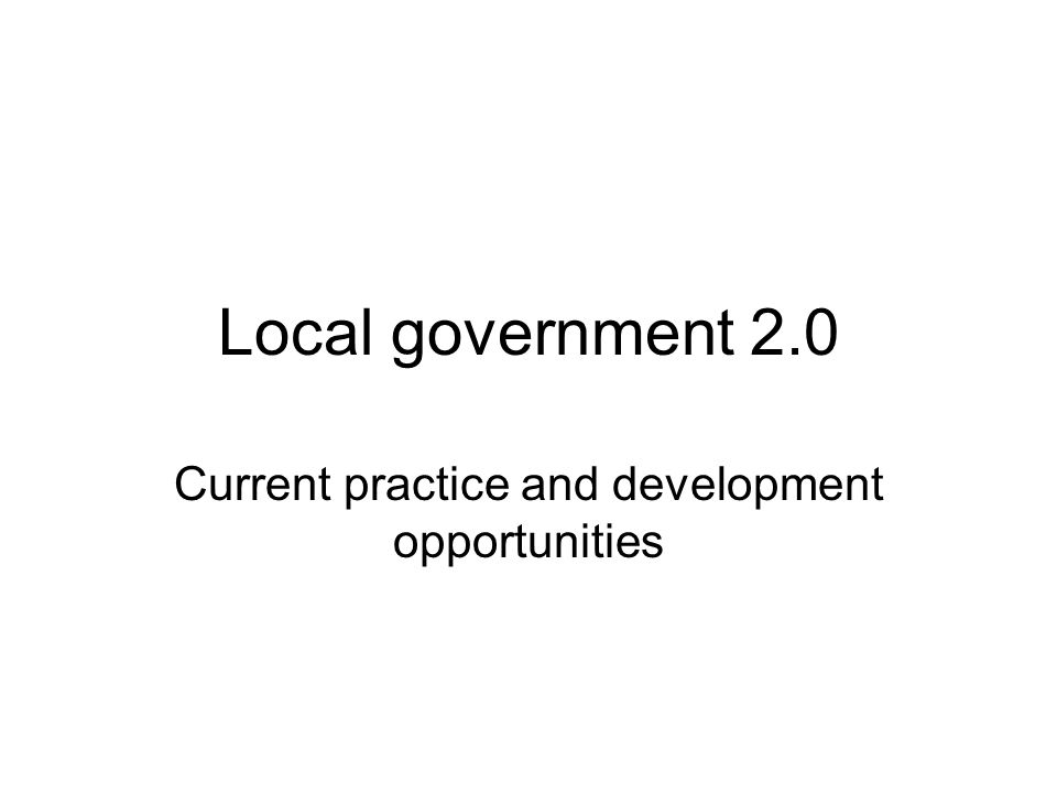 Local government 2.0 Current practice and development opportunities