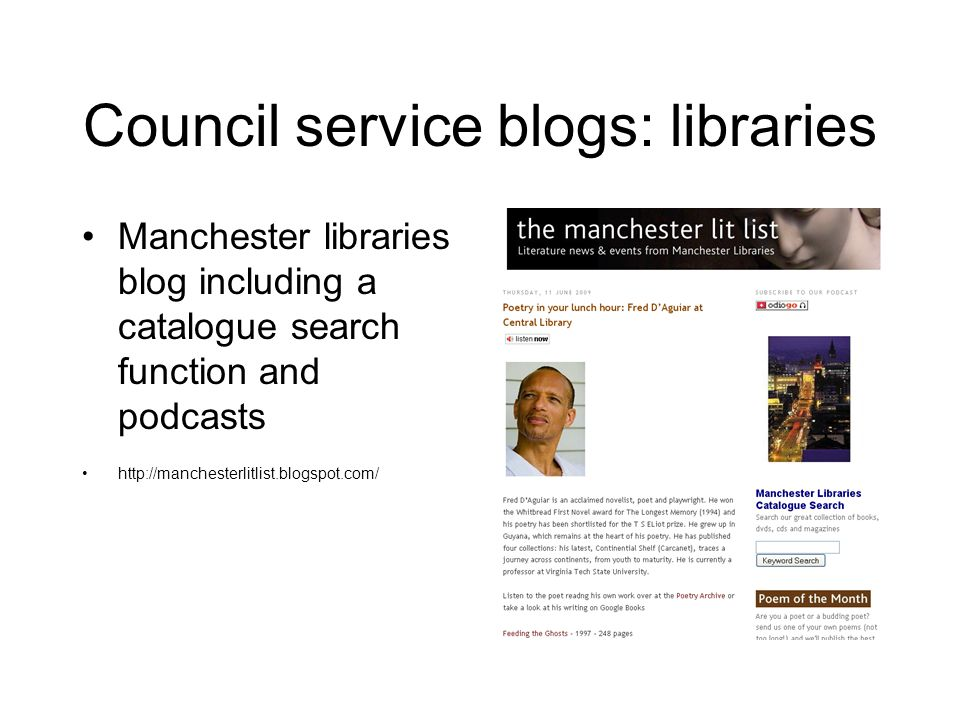 Council service blogs: libraries Manchester libraries blog including a catalogue search function and podcasts http://manchesterlitlist.blogspot.com/