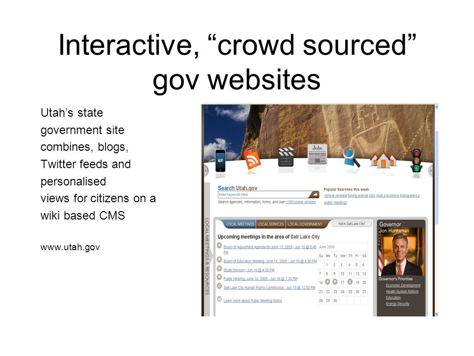 Interactive, crowd sourced gov websites Utah's state government site combines, blogs, Twitter feeds and personalised views for citizens on a wiki based CMS www.utah.gov