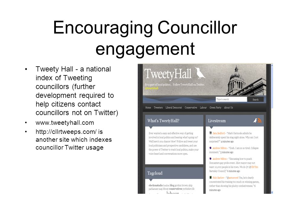 Encouraging Councillor engagement Tweety Hall - a national index of Tweeting councillors (further development required to help citizens contact councillors not on Twitter) www.tweetyhall.com http://cllrtweeps.com/ is another site which indexes councillor Twitter usage