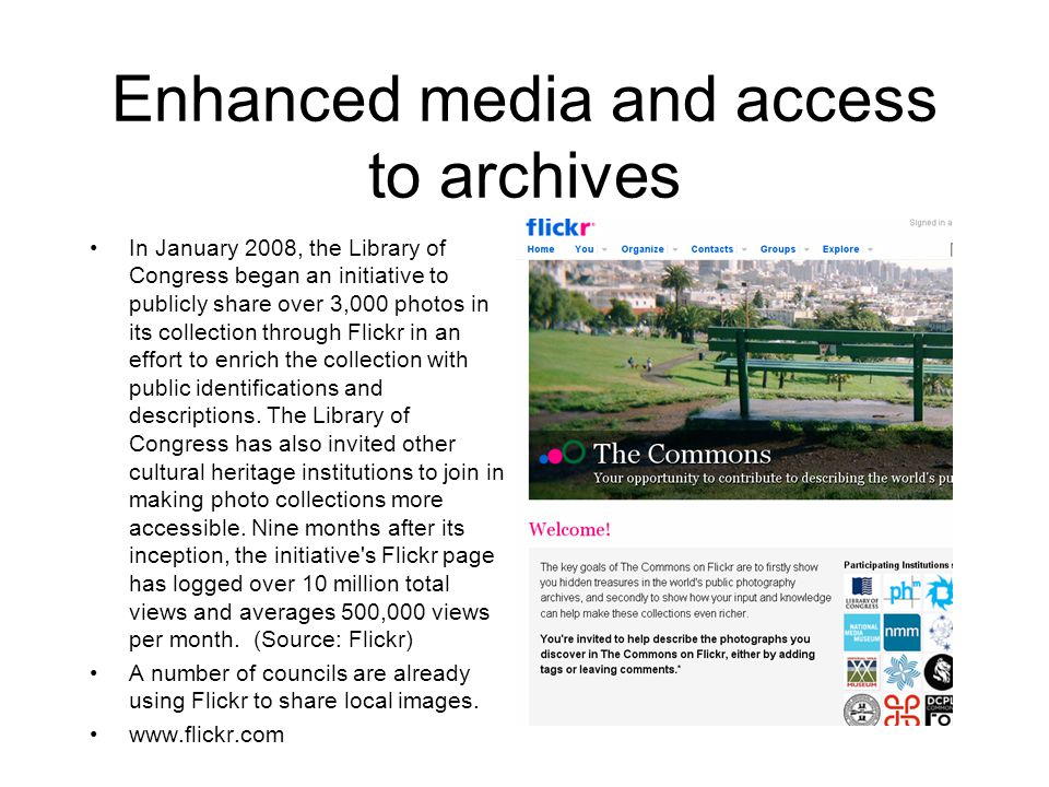 Enhanced media and access to archives In January 2008, the Library of Congress began an initiative to publicly share over 3,000 photos in its collection through Flickr in an effort to enrich the collection with public identifications and descriptions.