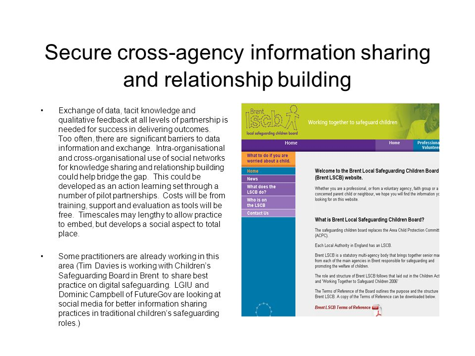 Secure cross-agency information sharing and relationship building Exchange of data, tacit knowledge and qualitative feedback at all levels of partnership is needed for success in delivering outcomes.