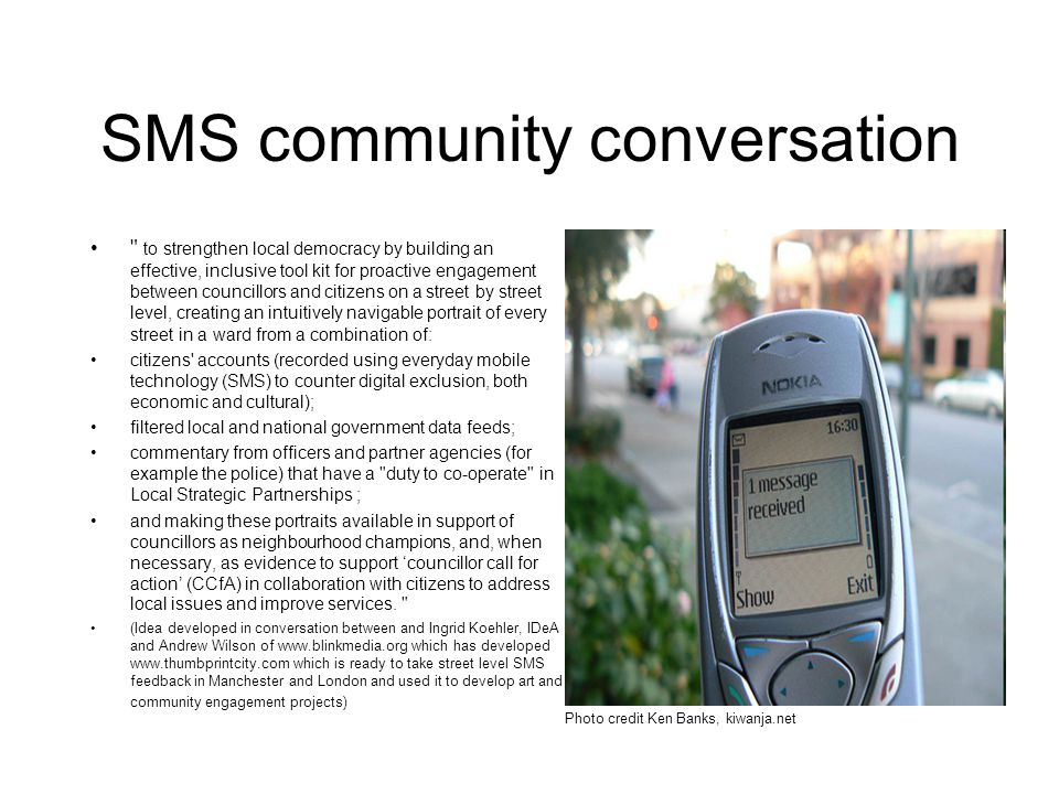 SMS community conversation to strengthen local democracy by building an effective, inclusive tool kit for proactive engagement between councillors and citizens on a street by street level, creating an intuitively navigable portrait of every street in a ward from a combination of: citizens accounts (recorded using everyday mobile technology (SMS) to counter digital exclusion, both economic and cultural); filtered local and national government data feeds; commentary from officers and partner agencies (for example the police) that have a duty to co-operate in Local Strategic Partnerships ; and making these portraits available in support of councillors as neighbourhood champions, and, when necessary, as evidence to support 'councillor call for action' (CCfA) in collaboration with citizens to address local issues and improve services.