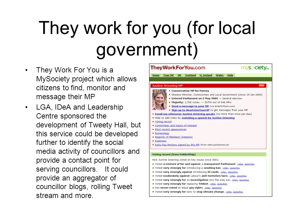 They work for you (for local government) They Work For You is a MySociety project which allows citizens to find, monitor and message their MP LGA, IDeA and Leadership Centre sponsored the development of Tweety Hall, but this service could be developed further to identify the social media activity of councillors and provide a contact point for serving councillors.