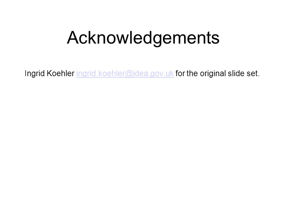 Acknowledgements Ingrid Koehler ingrid.koehler@idea.gov.uk for the original slide set.ingrid.koehler@idea.gov.uk