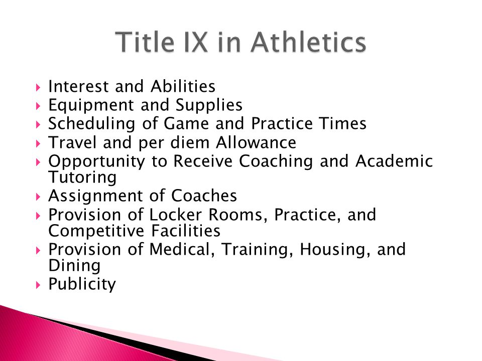  Interest and Abilities  Equipment and Supplies  Scheduling of Game and Practice Times  Travel and per diem Allowance  Opportunity to Receive Coaching and Academic Tutoring  Assignment of Coaches  Provision of Locker Rooms, Practice, and Competitive Facilities  Provision of Medical, Training, Housing, and Dining  Publicity