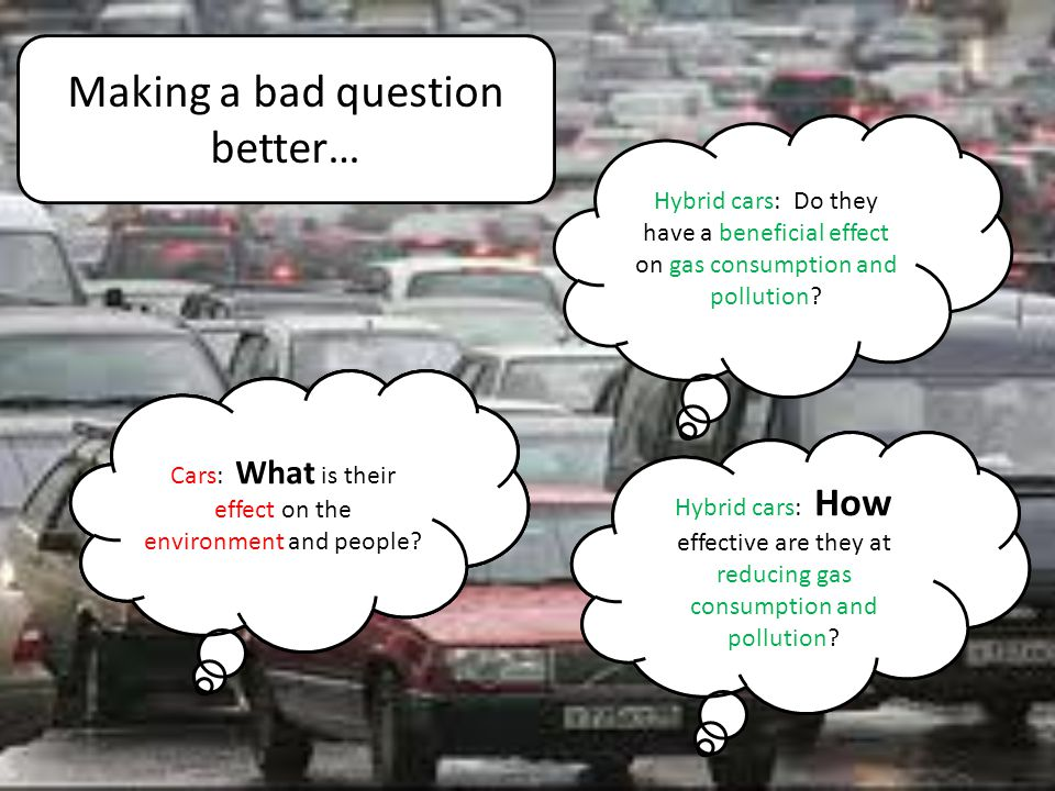 Making a bad question better… Cars: What is their effect on the environment and people? Hybrid cars: Do they have a beneficial effect on gas consumpti
