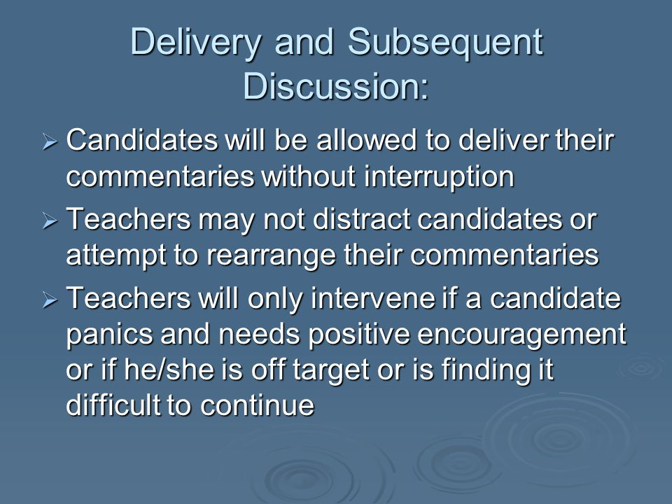 Delivery and Subsequent Discussion:  Candidates will be allowed to deliver their commentaries without interruption  Teachers may not distract candid