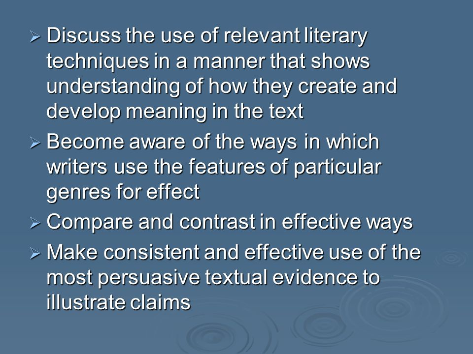  Discuss the use of relevant literary techniques in a manner that shows understanding of how they create and develop meaning in the text  Become awa