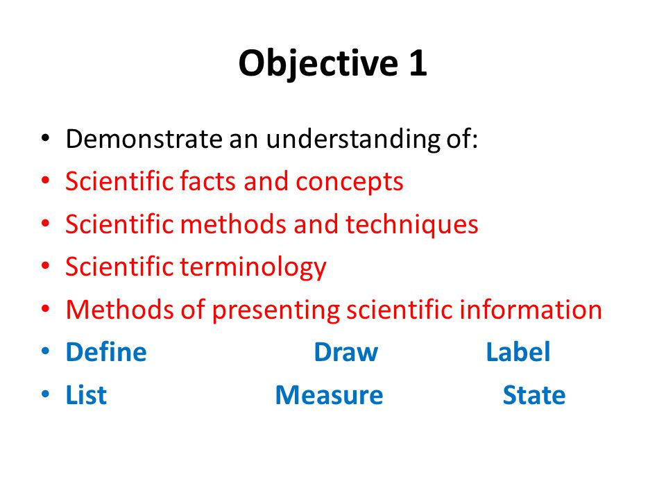 Objective 1 Demonstrate an understanding of: Scientific facts and concepts Scientific methods and techniques Scientific terminology Methods of present