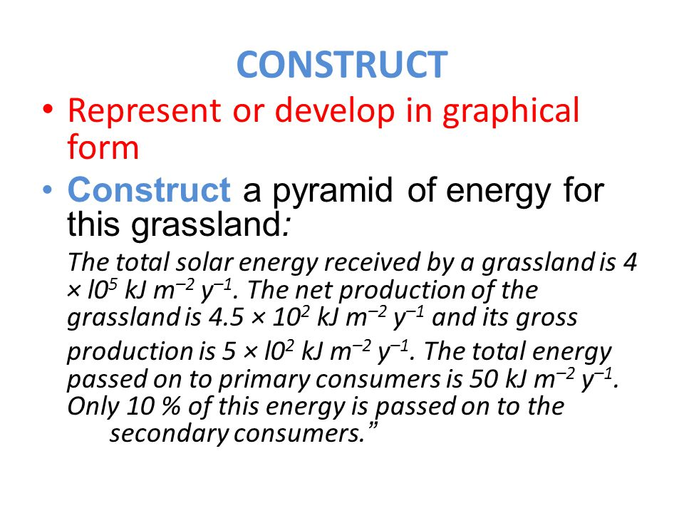 CONSTRUCT Represent or develop in graphical form Construct a pyramid of energy for this grassland: The total solar energy received by a grassland is 4