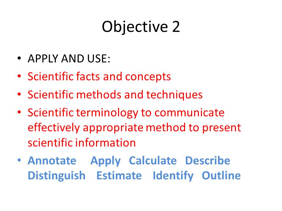 Objective 2 APPLY AND USE: Scientific facts and concepts Scientific methods and techniques Scientific terminology to communicate effectively appropria