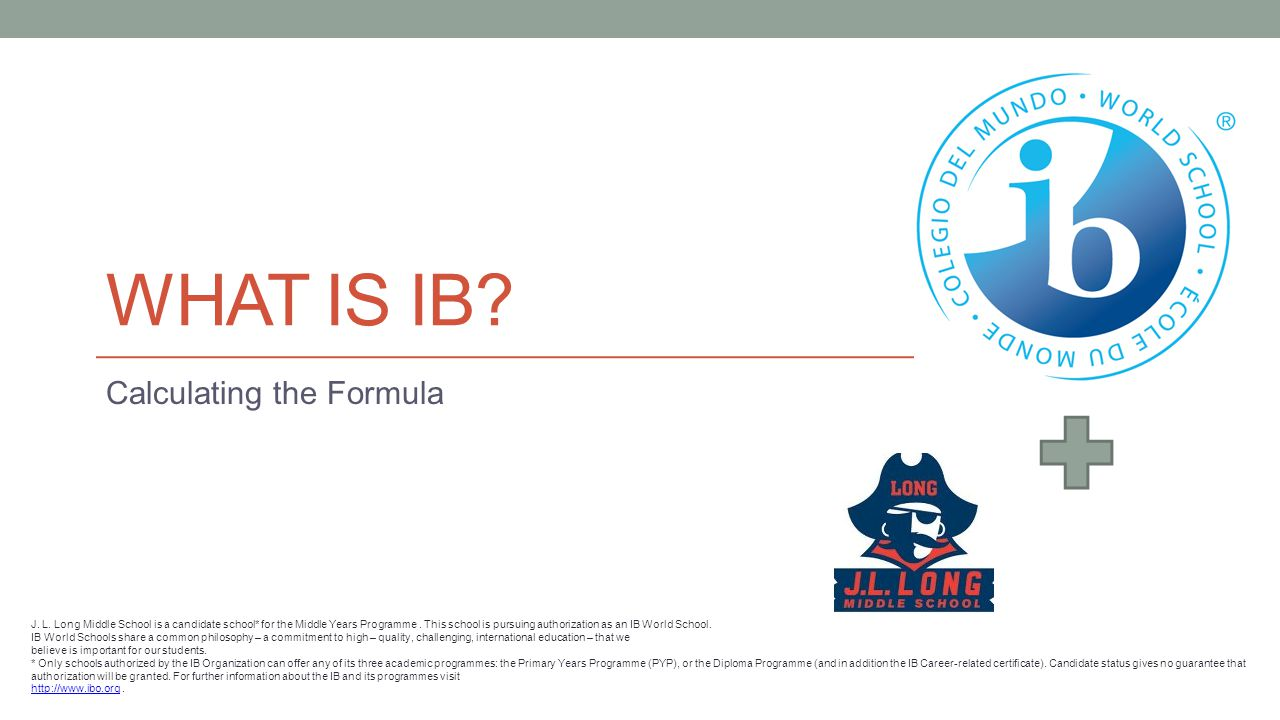 WHAT IS IB. Calculating the Formula J. L.