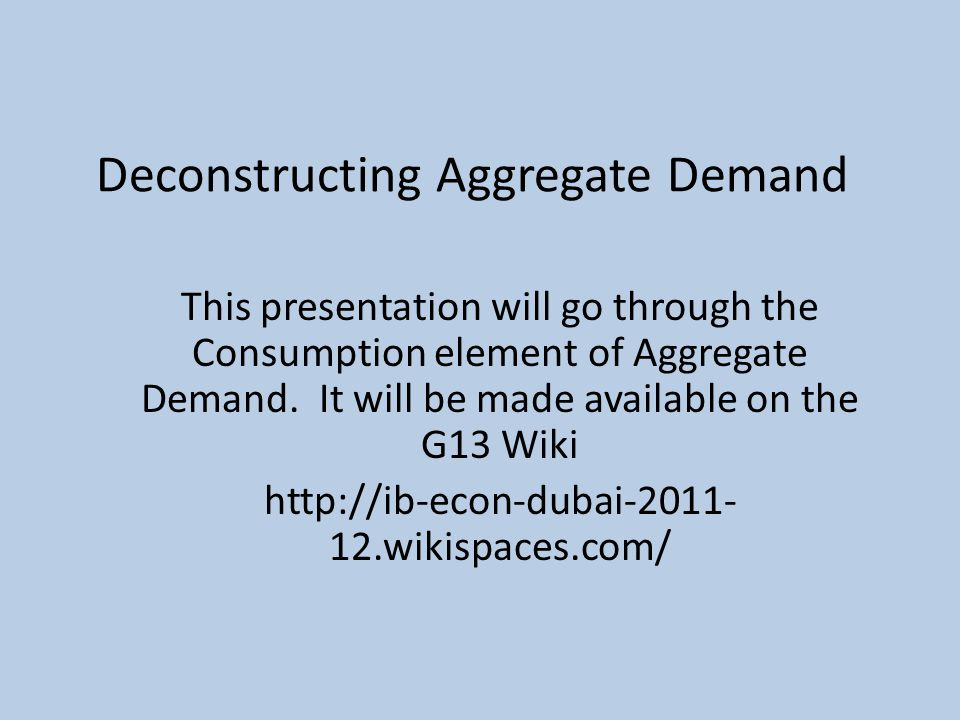 Deconstructing Aggregate Demand This presentation will go through the Consumption element of Aggregate Demand.