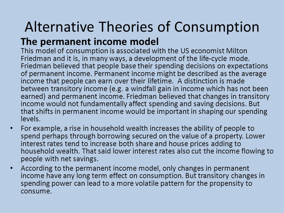 Alternative Theories of Consumption The permanent income model This model of consumption is associated with the US economist Milton Friedman and it is, in many ways, a development of the life-cycle mode.