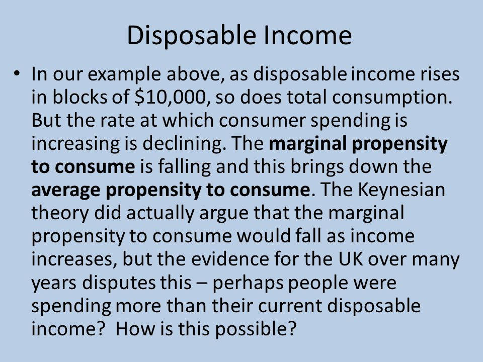 Disposable Income In our example above, as disposable income rises in blocks of $10,000, so does total consumption.
