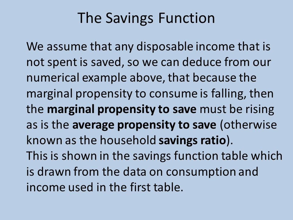 The Savings Function We assume that any disposable income that is not spent is saved, so we can deduce from our numerical example above, that because the marginal propensity to consume is falling, then the marginal propensity to save must be rising as is the average propensity to save (otherwise known as the household savings ratio).