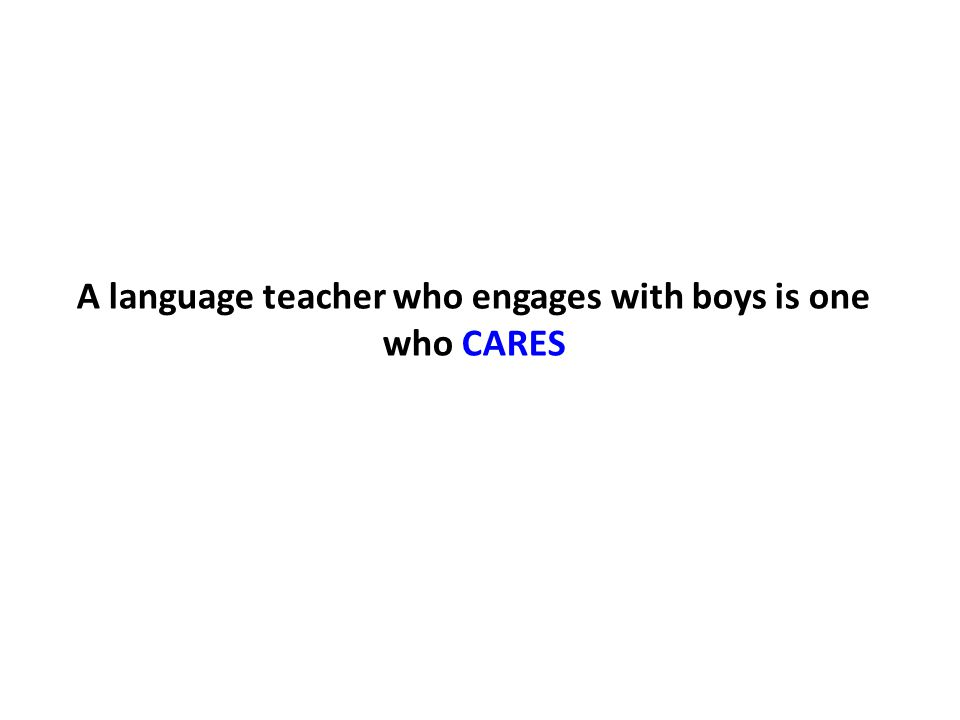 A language teacher who engages with boys is one who CARES