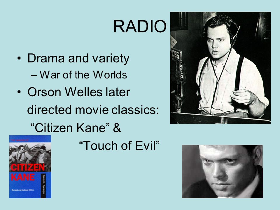 RADIO Drama and variety –War of the Worlds Orson Welles later directed movie classics: Citizen Kane & Touch of Evil