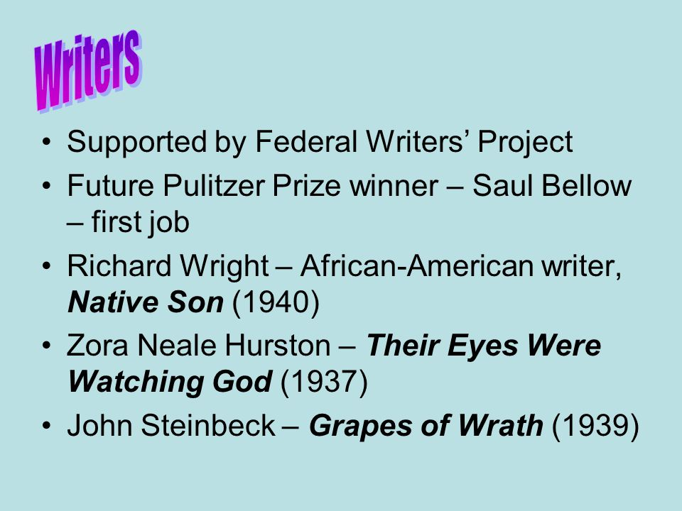 Supported by Federal Writers' Project Future Pulitzer Prize winner – Saul Bellow – first job Richard Wright – African-American writer, Native Son (1940) Zora Neale Hurston – Their Eyes Were Watching God (1937) John Steinbeck – Grapes of Wrath (1939)