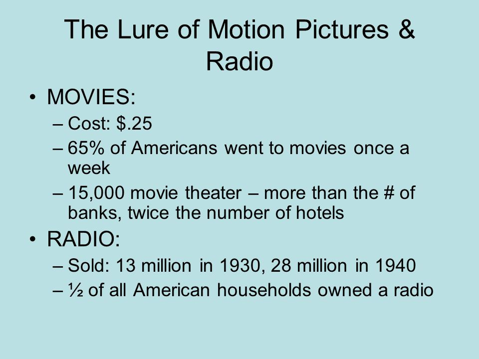 The Lure of Motion Pictures & Radio MOVIES: –Cost: $.25 –65% of Americans went to movies once a week –15,000 movie theater – more than the # of banks, twice the number of hotels RADIO: –Sold: 13 million in 1930, 28 million in 1940 –½ of all American households owned a radio