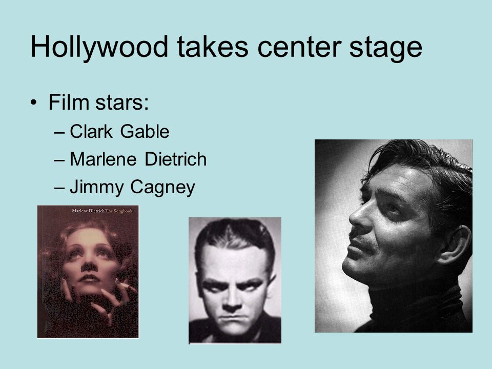 Hollywood takes center stage Film stars: –Clark Gable –Marlene Dietrich –Jimmy Cagney