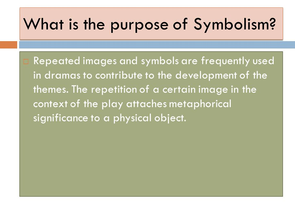 What is the purpose of Symbolism?  Repeated images and symbols are frequently used in dramas to contribute to the development of the themes. The repe