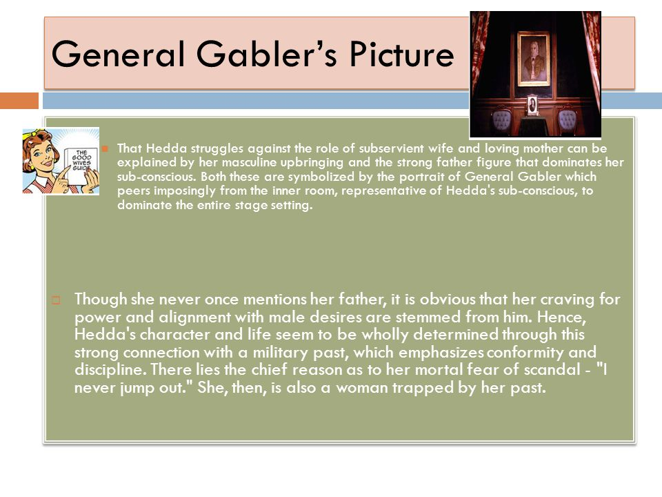 General Gabler's Picture That Hedda struggles against the role of subservient wife and loving mother can be explained by her masculine upbringing and
