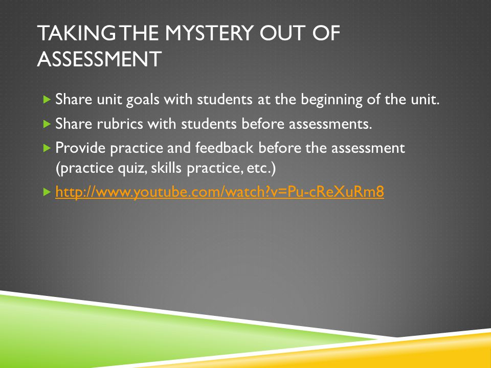 TAKING THE MYSTERY OUT OF ASSESSMENT  Share unit goals with students at the beginning of the unit.  Share rubrics with students before assessments.