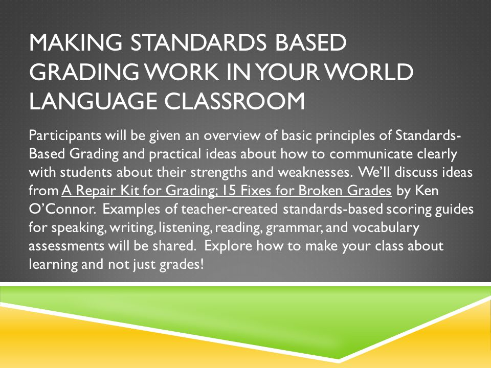 MAKING STANDARDS BASED GRADING WORK IN YOUR WORLD LANGUAGE CLASSROOM Participants will be given an overview of basic principles of Standards- Based Gr