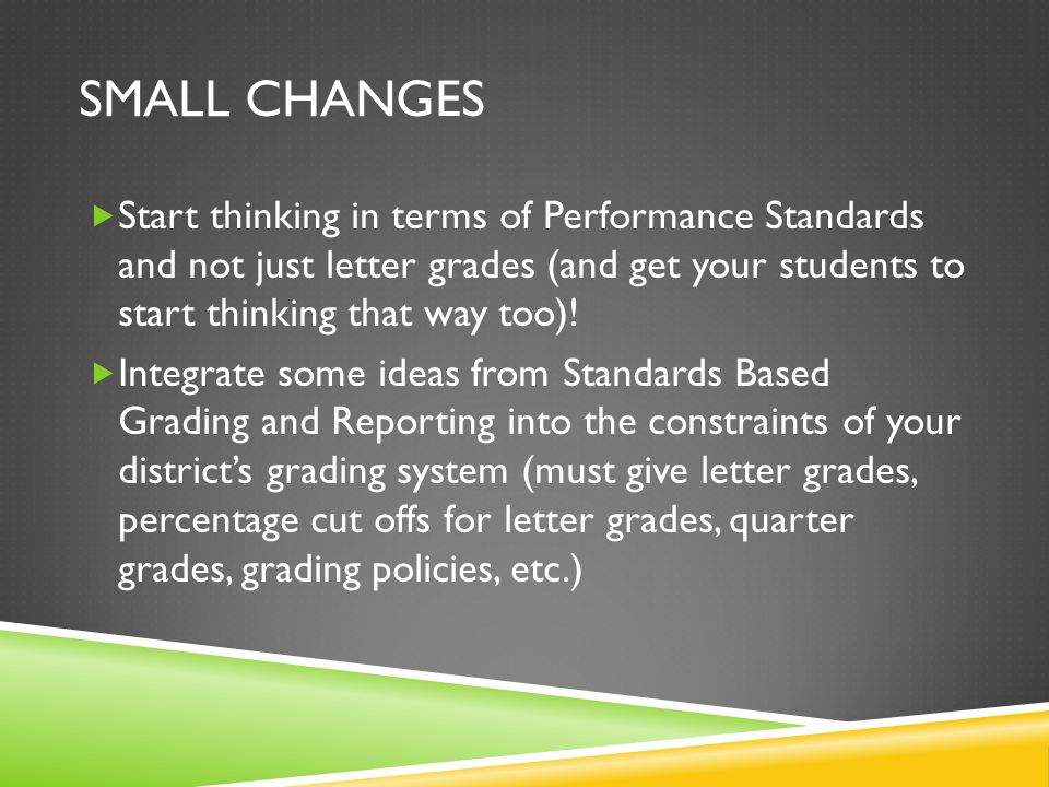 SMALL CHANGES  Start thinking in terms of Performance Standards and not just letter grades (and get your students to start thinking that way too).