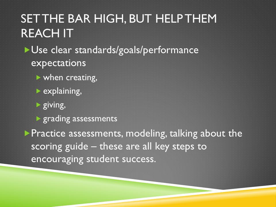 SET THE BAR HIGH, BUT HELP THEM REACH IT  Use clear standards/goals/performance expectations  when creating,  explaining,  giving,  grading assessments  Practice assessments, modeling, talking about the scoring guide – these are all key steps to encouraging student success.